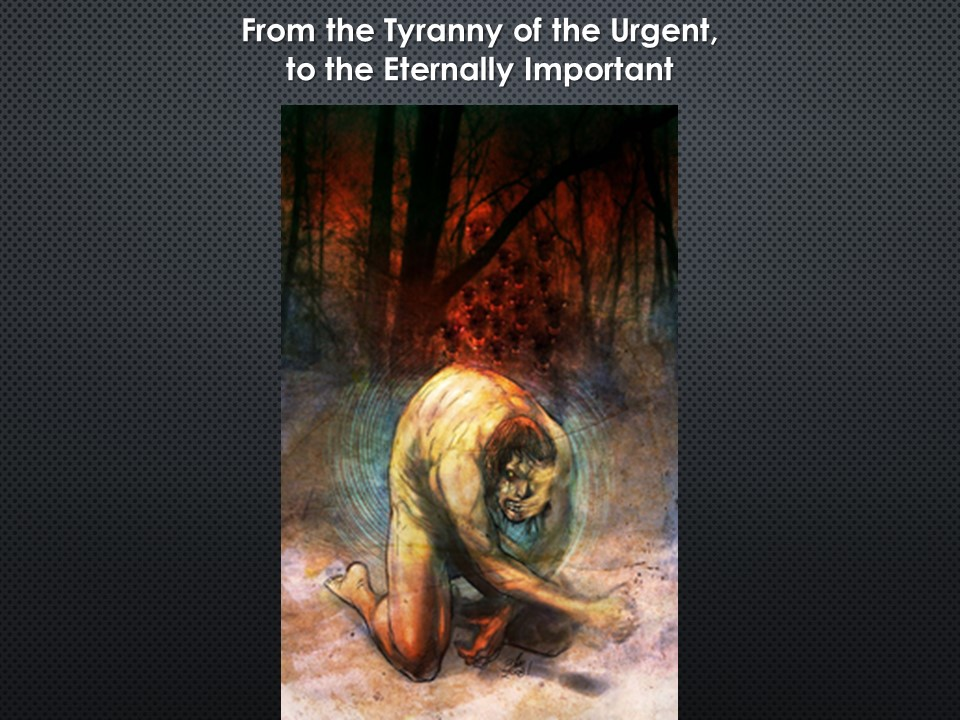 From The Tyranny Of The Urgent To The Eternally Important